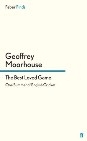 The Best Loved Game: One Summer of English Cricket Geoffrey Moorhouse