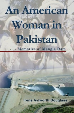 An American Woman in Pakistan: Memories of Mangla Dam  by  Irene Aylworth Douglass
