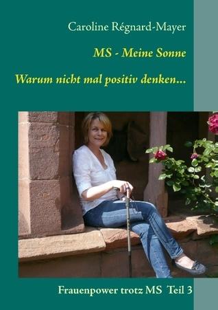 MS - Meine Sonne Warum nicht mal positiv denken...: Frauenpower trotz MS Teil 3 Caroline Regnard-Mayer