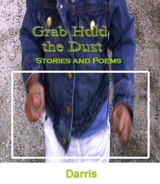 Grab Hold the Dust:  Stories and Poems  by  Darris