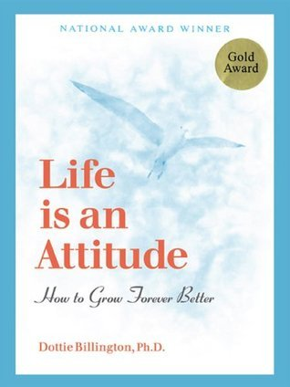 Life Is An Attitude: How to Grow Forever Better Dottie Billington