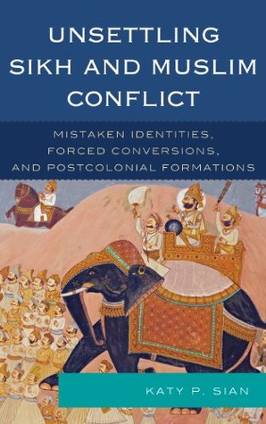 Unsettling Sikh and Muslim Conflict: Mistaken Identities, Forced Conversions, and Postcolonial Formations  by  Katy P. Sian