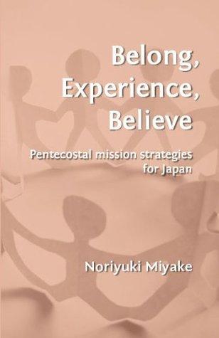 Belong, Experience, Believe: Pentecostal Mission Strategies for Japan Noriyuki Miyake