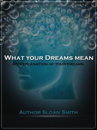 What your dreams mean- an explanation of your dreams  by  Sloan Smith