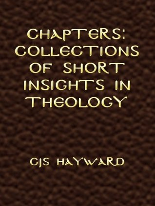 Chapters: Collections of Short Insights in Theology  by  C.J.S. Hayward
