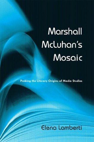 Marshall McLuhans Mosaic: Probing the Literary Origins of Media Studies Elena Lamberti