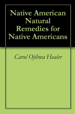 Native American Natural Remedies for Native Americans  by  Carol Ojibwa Healer