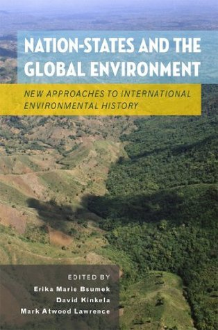 Nation-States and the Global Environment: New Approaches to International Environmental History  by  Erika Marie Bsumek