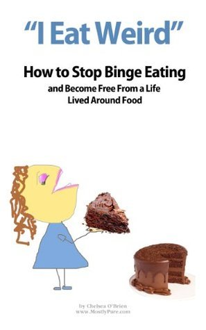 I Eat Weird: How to Stop Binge Eating and Become Free From a Life Lived In Food  by  Chelsea OBrien