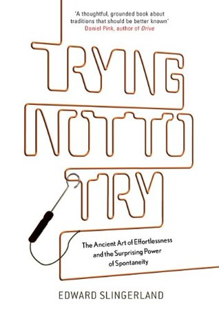Trying Not to Try: The Ancient Art of Effortlessness and the Surprising Power of Spontaneity Edward Slingerland