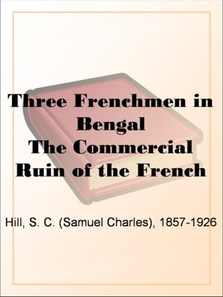 Three Frenchmen in Bengal The Commercial Ruin of the French Settlements in 1757 S. C. (Samuel Charles) Hill