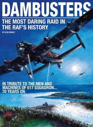 Dambusters - The most daring raid in the RAFs history  by  Clive Rowley