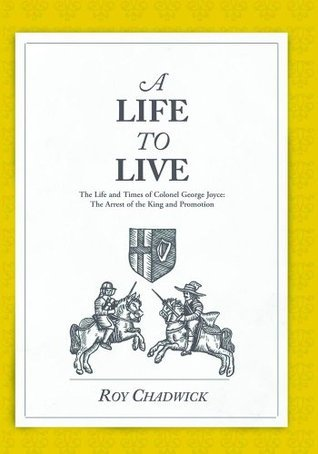 A Life to Live - The Life and Times of Colonel George Joyce: The Arrest of the King and Promotion Roy Chadwick