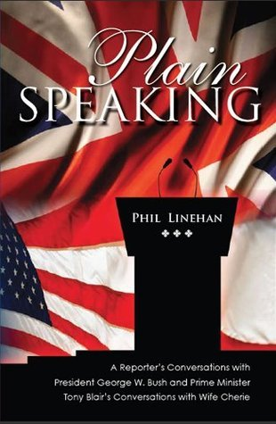 Plain Speaking - A Reporters Conversations with President George W. Bush and Prime Minister Tony Blairs Conversations with Wife Cherie  by  Phil Linehan