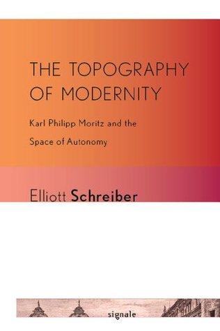The Topography of Modernity: Karl Philipp Moritz and the Space of Autonomy Elliott Schreiber