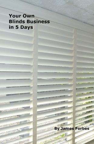 Your Own Blinds Business in 5 Days  by  James Forbes