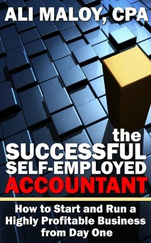 The Successful Self-Employed Accountant: How to Start and Run a Highly Profitable Business from Day One Ali Maloy