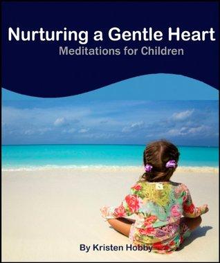 Nurturing A Gentle Heart: Meditations for Children  by  Kristen Hobby