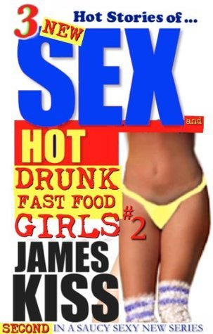 3 Hot Stories of Sex, Hot Girls, and Hot Drunk Fast Food Girls #2 (3 Hot Stories Of...) James Kiss