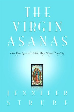 The Virgin Asanas: How Yoga, Sex, and Mother Mary Changed Everything  by  Jennifer Lynne Strube