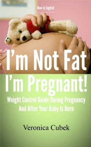 Im Not Fat Im Pregnant - Weight Control Guide During Pregnancy And After Your Baby Is Born  by  Verónica Cubek