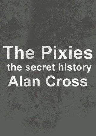 The Pixies: the secret history Alan Cross