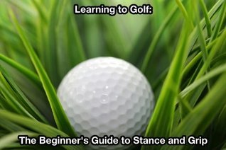 Learning to Golf: The Beginners Guide to Stance and Grip  by  Ryan Hart