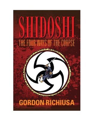 SHIDOSHI: The Four Ways of the Corpse  by  Gordon Richiusa