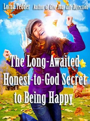 The Long-Awaited Honest-to-God Secret to Being Happy Lorna Tedder