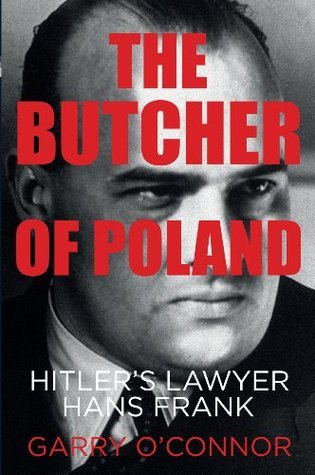 The Butcher of Poland: Hitlers Lawyer Hans Frank  by  Garry OConnor