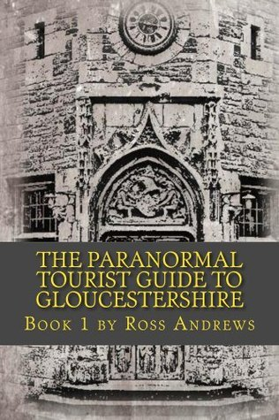 The Paranormal Tourist Guide to Gloucestershire - Book 1 Ross Andrews