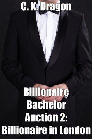 Billionaire Bachelor Auction 2: Billionaire in London C.K. Dragon