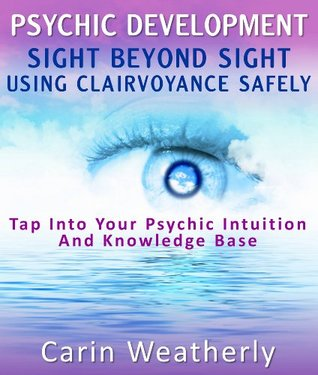 Clairvoyance: Detailed Guide On Voluntary Clairvoyance : Psychic Development Of Seeing Using Voluntary Clairvoyance Carin Weatherly