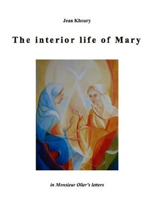 The interior life of Mary in Monsieur Oliers letters  by  Jean Khoury