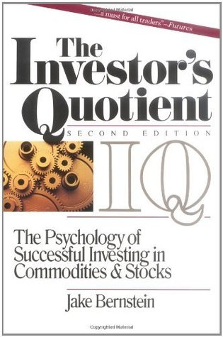 The Investors Quotient: The Psychology of Successful Investing in Commodities & Stocks: The Psychology of Successful Investing in Commodities and Stocks Jake Bernstein
