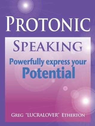 Protonic Speaking ~ Powerfully Express your Potential  by  Greg Lucralover Etherton