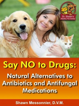 Say NO To Drugs: Natural Alternatives to Antibiotics and Antifungals: (Dr. Shawn The Natural Vet Healthy Pet Series) Shawn Messonnier