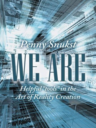 We Are : Helpful tools in the Art of Reality Creation  by  Penny Snukst