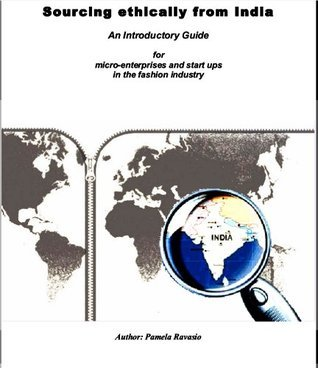 Sourcing ethically from India: An Introductory Guide for micro-enterprises and start ups in the fashion industry  by  Pamela Ravasio