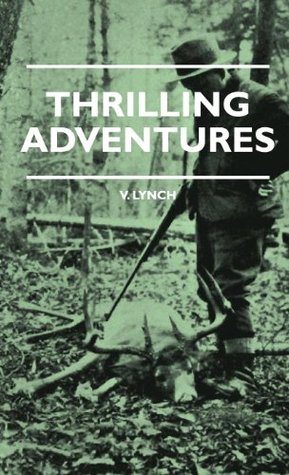 Thrilling Adventures - Guilding, Trapping, Big Game Hunting - From The Rio Grande To The Wilds Of Maine  by  V. Lynch
