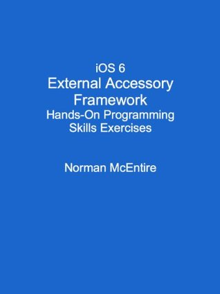 iOS 6 External Accessory Framework Hands-On Programming Skills Exercises Norman McEntire