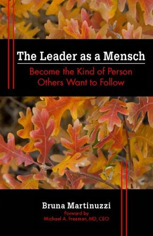 The Leader As A Mensch: Become The Kind Of Person Others Want To Follow Bruna Martinuzzi