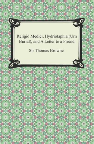 Religio Medici, Hydriotaphia (Urn Burial), and A Letter to a Friend  by  Thomas Browne