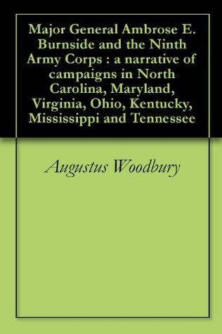 Major General Ambrose E. Burnside and the Ninth Army Corps : a narrative of campaigns in North Carolina, Maryland, Virginia, Ohio, Kentucky, Mississippi and Tennessee  by  Augustus Woodbury