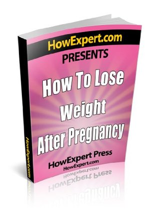 How To Lose Weight After Pregnancy - Your Step-By-Step Guide To Losing Weight After Pregnancy HowExpert Press