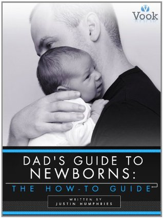 Dads Guide to Newborns: The How-To Guide Justin Humphries
