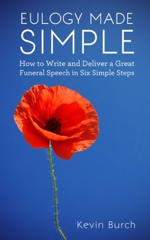 Eulogy Made Simple: How to Write and Deliver a Great Funeral Speech in Six Simple Steps  by  Kevin Burch