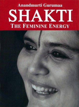 Shakti - The Feminine Energy  by  Anandmurti Gurumaa
