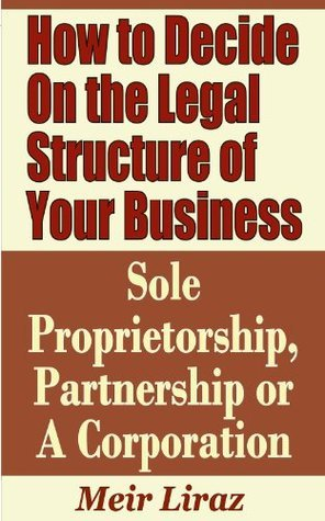 How to Decide on the Legal Structure of Your Business - Sole Proprietorship, Partnership or a Corporation Meir Liraz