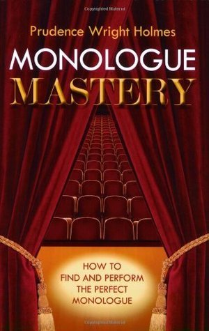 Monologue Mastery: How to Find and Perform the Perfect Monologue  by  Prudence Wright Holmes